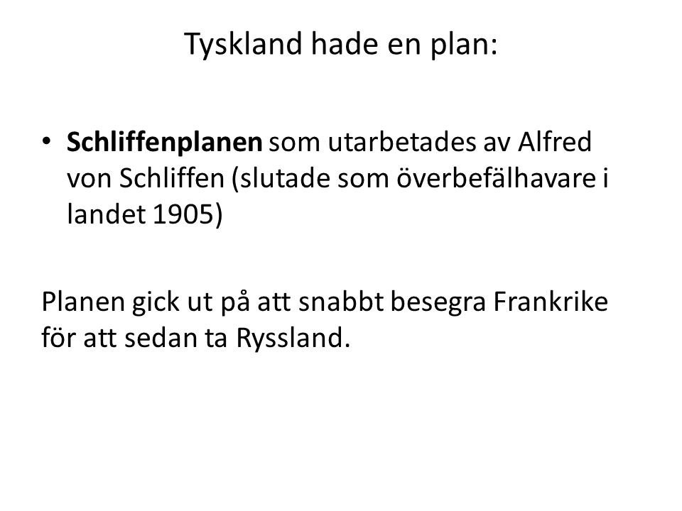 Tyskland hade en plan: Schliffenplanen som utarbetades av Alfred von Schliffen (slutade som överbefälhavare i landet 1905) Planen gick ut på att snabbt besegra Frankrike för att sedan ta Ryssland.