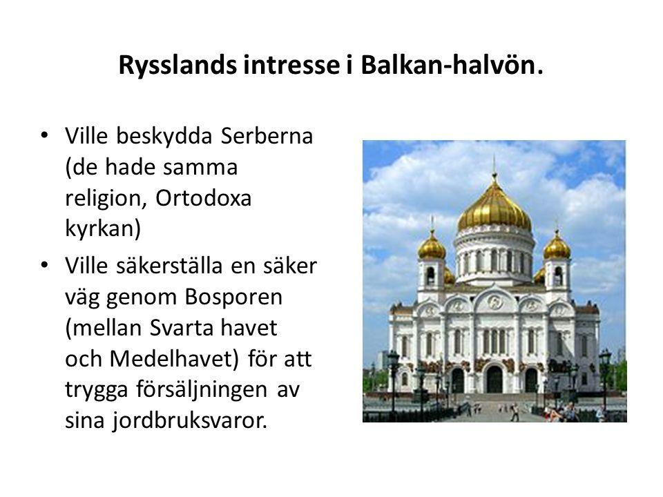 Rysslands intresse i Balkan-halvön. Ville beskydda Serberna (de hade samma religion, Ortodoxa kyrkan) Ville säkerställa en säker väg genom Bosporen (m