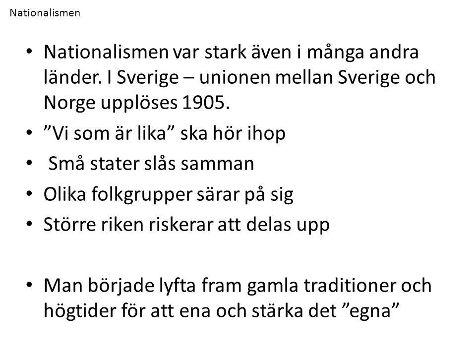 """Nationalismen Nationalismen var stark även i många andra länder. I Sverige – unionen mellan Sverige och Norge upplöses 1905. """"Vi som är lika"""" ska hör"""