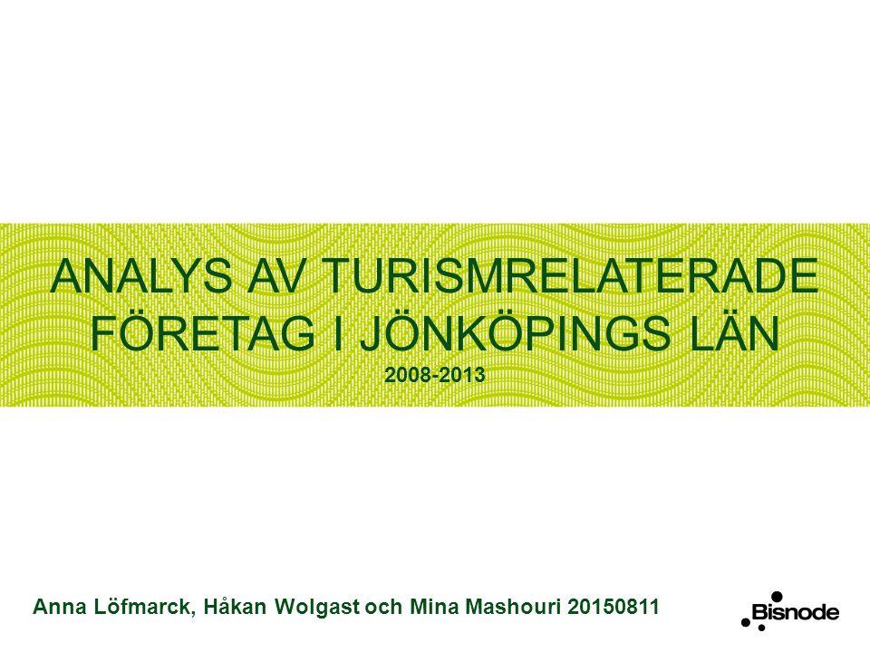 ANALYS AV TURISMRELATERADE FÖRETAG I JÖNKÖPINGS LÄN 2008-2013 Anna Löfmarck, Håkan Wolgast och Mina Mashouri 20150811
