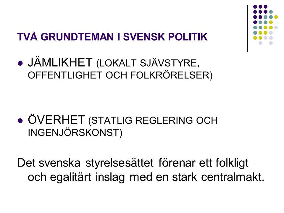 TVÅ GRUNDTEMAN I SVENSK POLITIK JÄMLIKHET (LOKALT SJÄVSTYRE, OFFENTLIGHET OCH FOLKRÖRELSER) ÖVERHET (STATLIG REGLERING OCH INGENJÖRSKONST) Det svenska styrelsesättet förenar ett folkligt och egalitärt inslag med en stark centralmakt.
