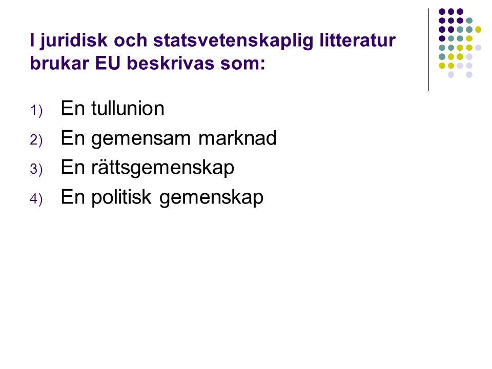 I juridisk och statsvetenskaplig litteratur brukar EU beskrivas som: 1) En tullunion 2) En gemensam marknad 3) En rättsgemenskap 4) En politisk gemenskap