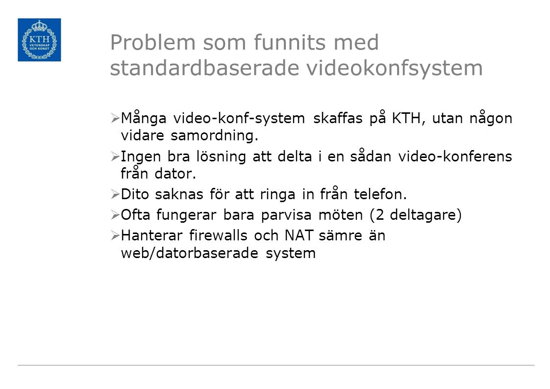 Problem som funnits med standardbaserade videokonfsystem  Många video-konf-system skaffas på KTH, utan någon vidare samordning.  Ingen bra lösning a