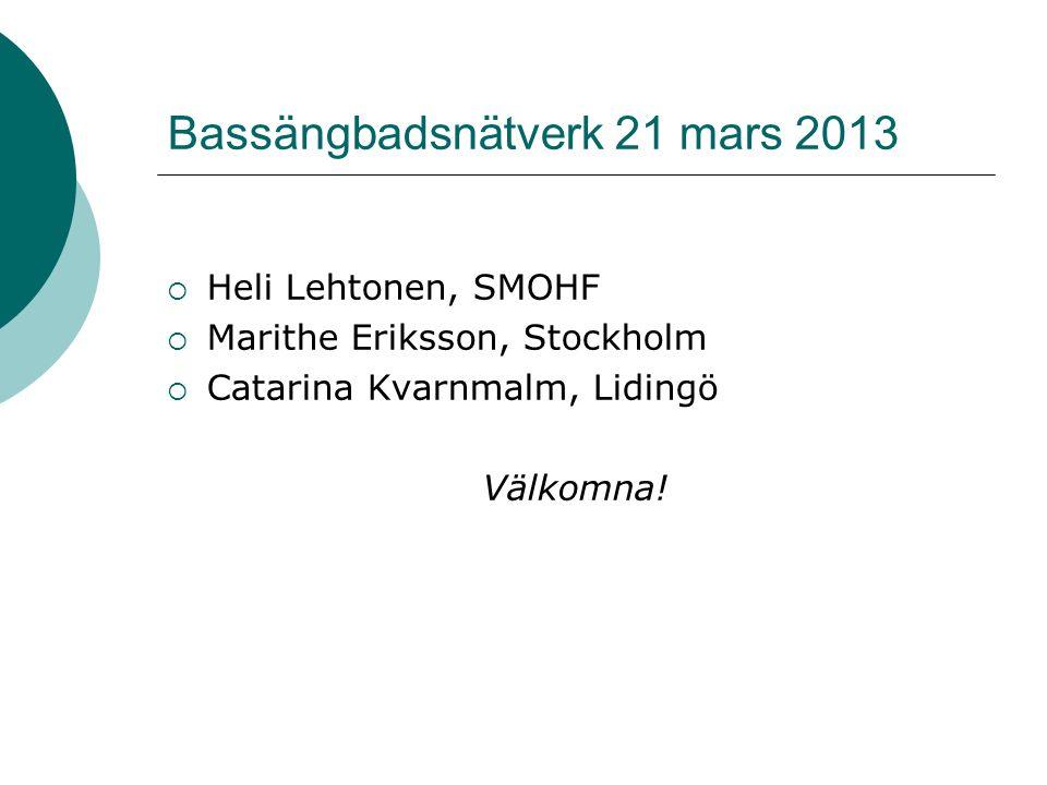 Bassängbadsnätverk 21 mars 2013  Heli Lehtonen, SMOHF  Marithe Eriksson, Stockholm  Catarina Kvarnmalm, Lidingö Välkomna!