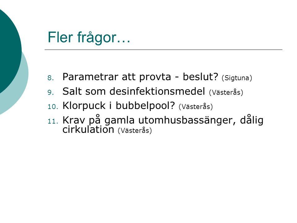 Fler frågor… 8. Parametrar att provta - beslut? (Sigtuna) 9. Salt som desinfektionsmedel (Västerås) 10. Klorpuck i bubbelpool? (Västerås) 11. Krav på