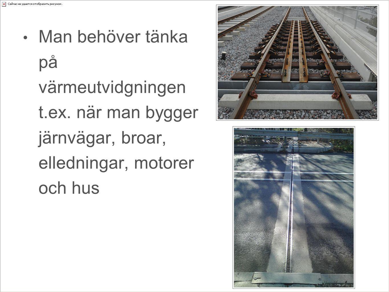 Man behöver tänka på värmeutvidgningen t.ex. när man bygger järnvägar, broar, elledningar, motorer och hus