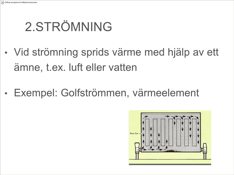 2.STRÖMNING Vid strömning sprids värme med hjälp av ett ämne, t.ex. luft eller vatten Exempel: Golfströmmen, värmeelement
