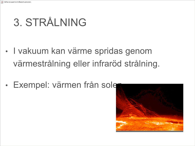 3. STRÅLNING I vakuum kan värme spridas genom värmestrålning eller infraröd strålning. Exempel: värmen från solen