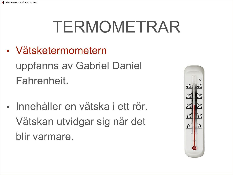 TERMOMETRAR Vätsketermometern uppfanns av Gabriel Daniel Fahrenheit. Innehåller en vätska i ett rör. Vätskan utvidgar sig när det blir varmare.