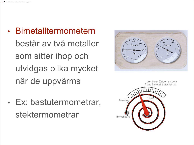 Bimetalltermometern består av två metaller som sitter ihop och utvidgas olika mycket när de uppvärms Ex: bastutermometrar, stektermometrar