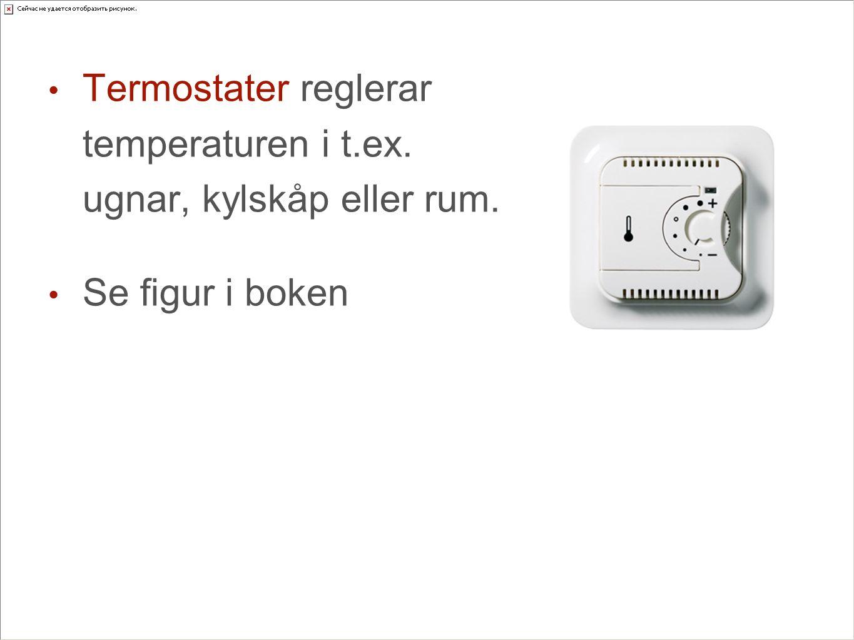 Termostater reglerar temperaturen i t.ex. ugnar, kylskåp eller rum. Se figur i boken
