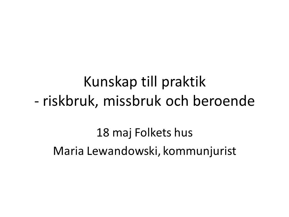 Kunskap till praktik - riskbruk, missbruk och beroende 18 maj Folkets hus Maria Lewandowski, kommunjurist