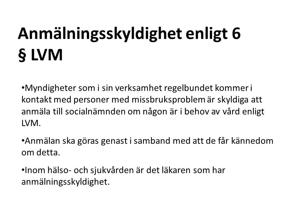 31 Anmälningsskyldighet enligt 6 § LVM Myndigheter som i sin verksamhet regelbundet kommer i kontakt med personer med missbruksproblem är skyldiga att anmäla till socialnämnden om någon är i behov av vård enligt LVM.