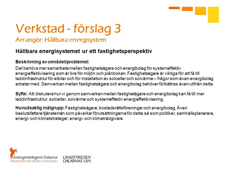 Verkstad - förslag 3 Arrangör: Hållbara energisystem Hållbara energisystemet ur ett fastighetsperspektiv Beskrivning av området/problemet: Det behövs mer samarbete mellan fastighetsägare och energibolag för systemeffektiv energieffektivisering som är bra för miljön och plånboken.