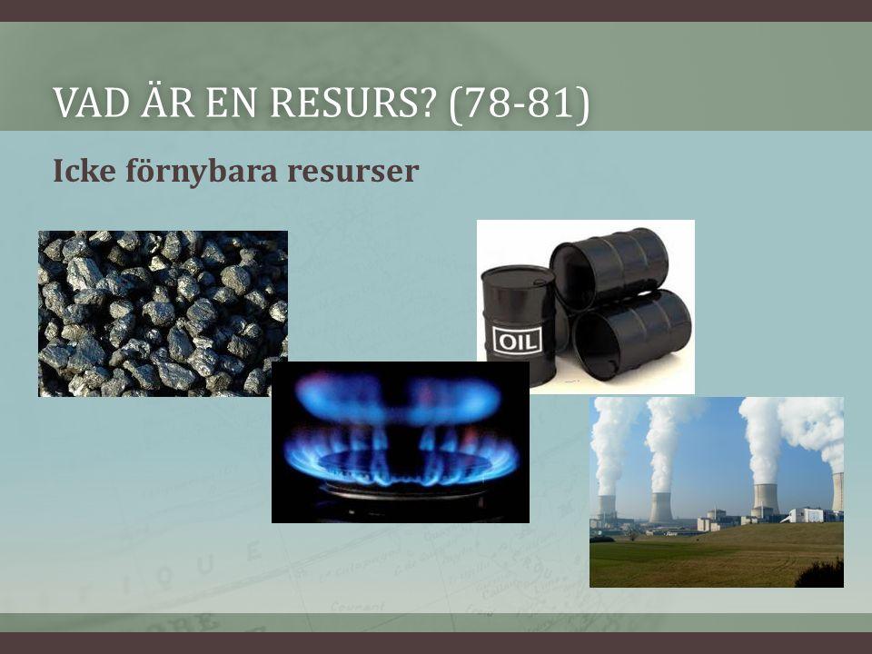 VAD ÄR EN RESURS (78-81)VAD ÄR EN RESURS (78-81) Icke förnybara resurser