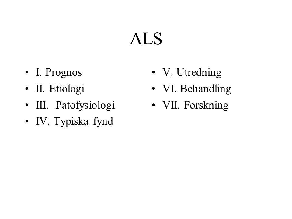 ALS I. Prognos II. Etiologi III. Patofysiologi IV. Typiska fynd V. Utredning VI. Behandling VII. Forskning