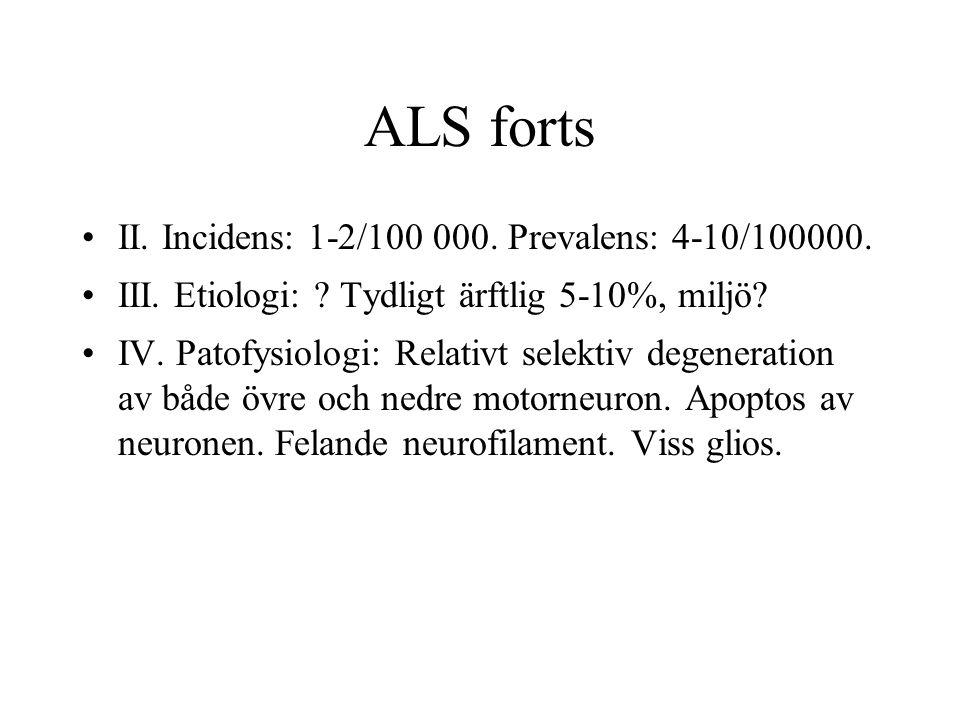 ALS forts II. Incidens: 1-2/100 000. Prevalens: 4-10/100000. III. Etiologi: ? Tydligt ärftlig 5-10%, miljö? IV. Patofysiologi: Relativt selektiv degen