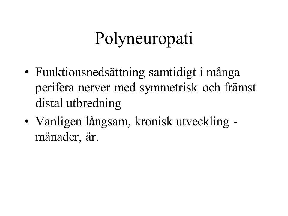Polyneuropati Funktionsnedsättning samtidigt i många perifera nerver med symmetrisk och främst distal utbredning Vanligen långsam, kronisk utveckling - månader, år.