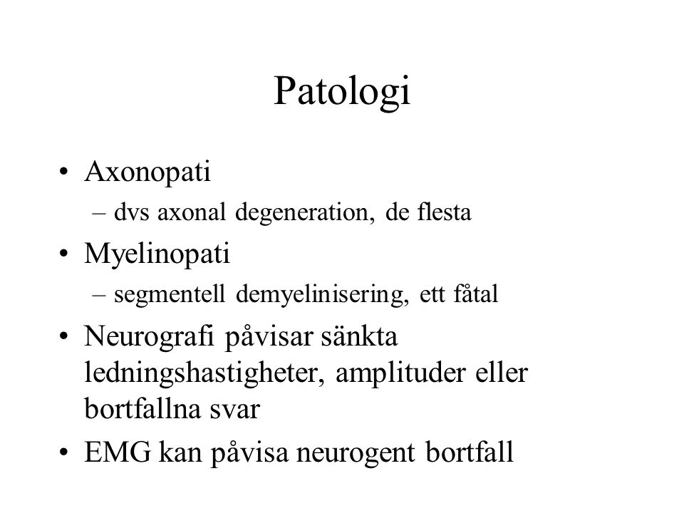 Patologi Axonopati –dvs axonal degeneration, de flesta Myelinopati –segmentell demyelinisering, ett fåtal Neurografi påvisar sänkta ledningshastigheter, amplituder eller bortfallna svar EMG kan påvisa neurogent bortfall