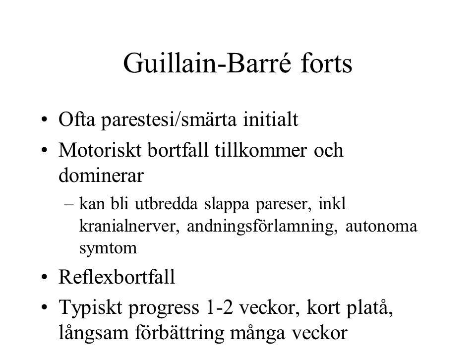 Guillain-Barré forts Ofta parestesi/smärta initialt Motoriskt bortfall tillkommer och dominerar –kan bli utbredda slappa pareser, inkl kranialnerver,