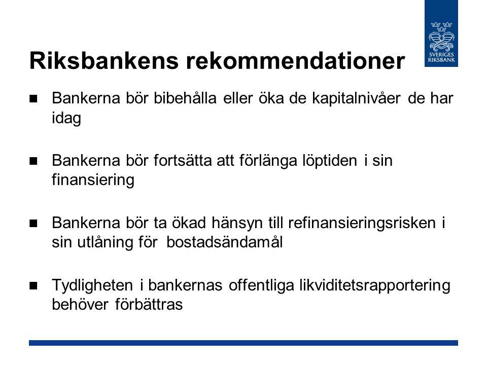 Riksbankens rekommendationer Bankerna bör bibehålla eller öka de kapitalnivåer de har idag Bankerna bör fortsätta att förlänga löptiden i sin finansiering Bankerna bör ta ökad hänsyn till refinansieringsrisken i sin utlåning för bostadsändamål Tydligheten i bankernas offentliga likviditetsrapportering behöver förbättras