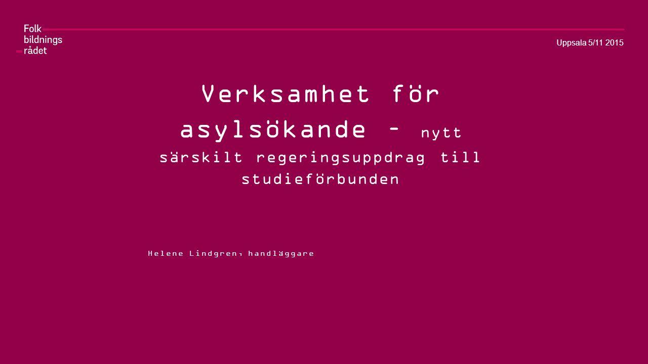 Verksamhet för asylsökande – nytt särskilt regeringsuppdrag till studieförbunden Helene Lindgren, handläggare Uppsala 5/11 2015