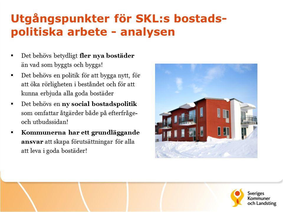 Utgångspunkter för SKL:s bostads- politiska arbete - analysen  Det behövs betydligt fler nya bostäder än vad som byggts och byggs.