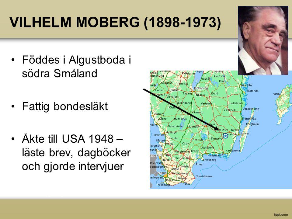 VILHELM MOBERG (1898-1973) Föddes i Algustboda i södra Småland Fattig bondesläkt Åkte till USA 1948 – läste brev, dagböcker och gjorde intervjuer