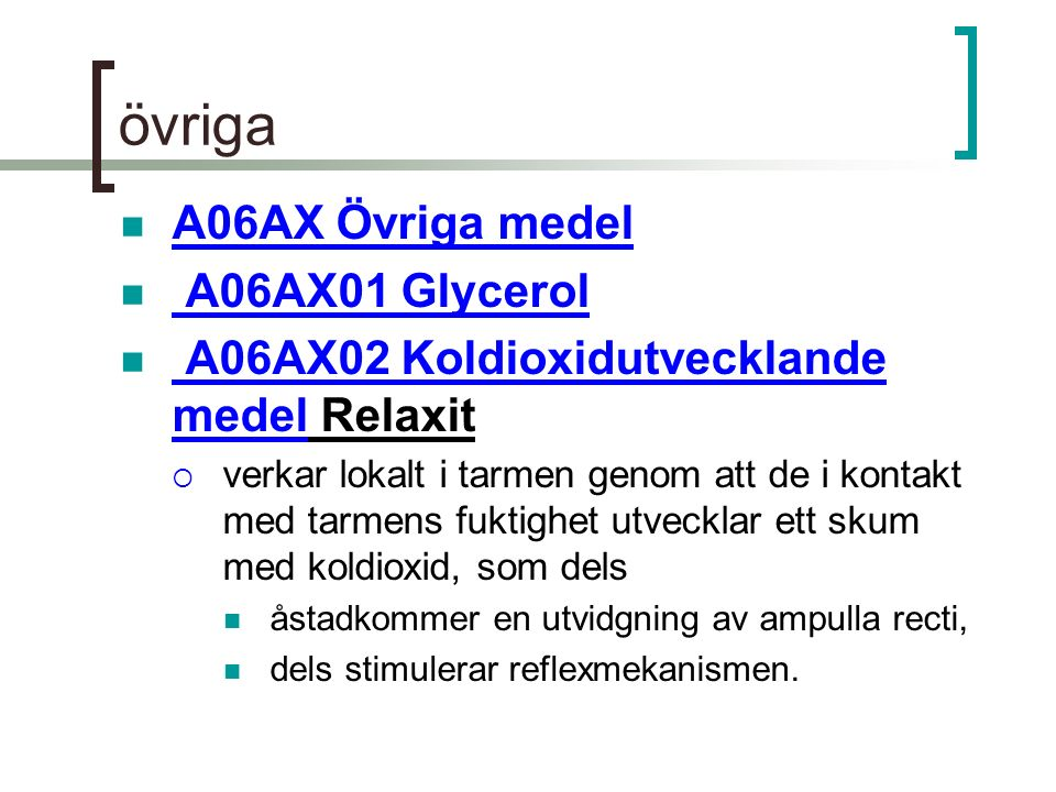 övriga A06AX Övriga medel A06AX01 Glycerol A06AX02 Koldioxidutvecklande medel Relaxit A06AX02 Koldioxidutvecklande medel  verkar lokalt i tarmen genom att de i kontakt med tarmens fuktighet utvecklar ett skum med koldioxid, som dels åstadkommer en utvidgning av ampulla recti, dels stimulerar reflexmekanismen.