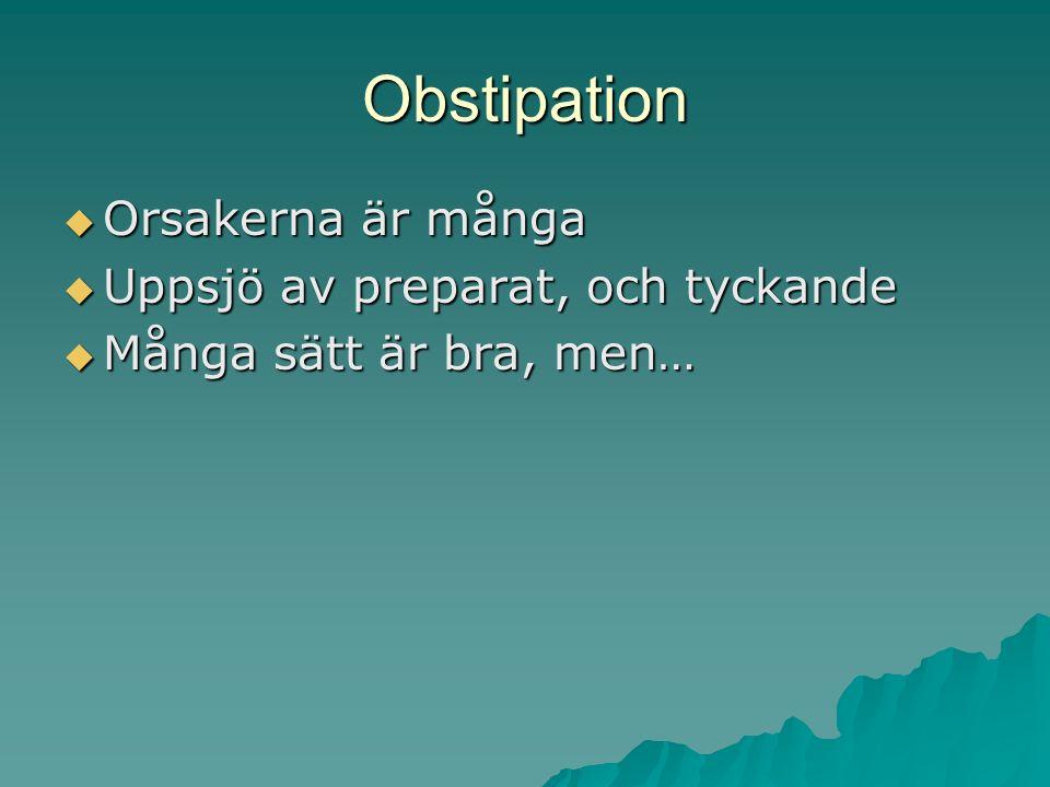 Obstipation  Orsakerna är många  Uppsjö av preparat, och tyckande  Många sätt är bra, men…
