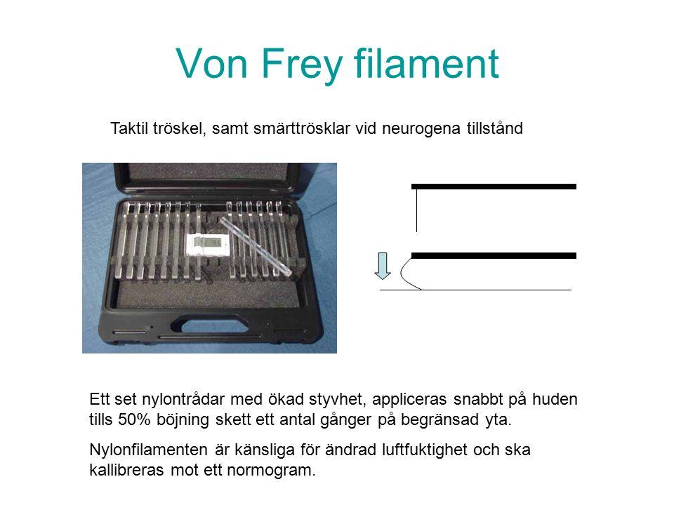 Von Frey filament Taktil tröskel, samt smärttrösklar vid neurogena tillstånd Ett set nylontrådar med ökad styvhet, appliceras snabbt på huden tills 50% böjning skett ett antal gånger på begränsad yta.