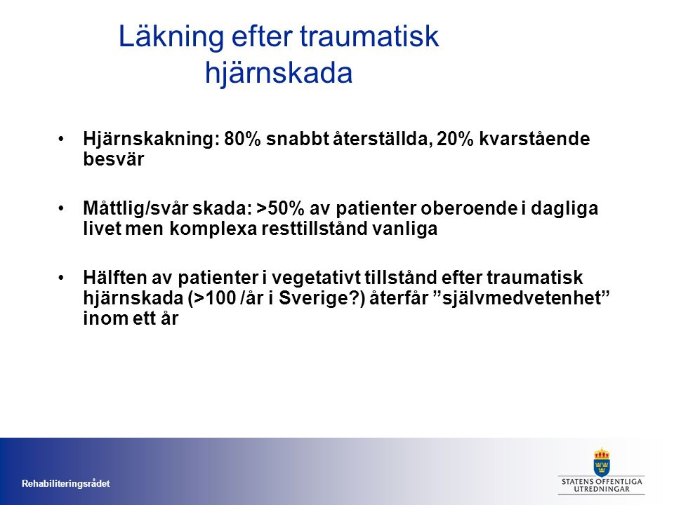 Rehabiliteringsrådet Läkning efter traumatisk hjärnskada Hjärnskakning: 80% snabbt återställda, 20% kvarstående besvär Måttlig/svår skada: >50% av patienter oberoende i dagliga livet men komplexa resttillstånd vanliga Hälften av patienter i vegetativt tillstånd efter traumatisk hjärnskada (>100 /år i Sverige ) återfår självmedvetenhet inom ett år