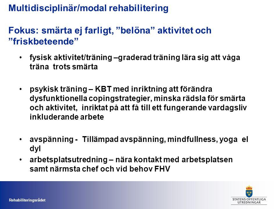 Rehabiliteringsrådet Multidisciplinär/modal rehabilitering Fokus: smärta ej farligt, belöna aktivitet och friskbeteende fysisk aktivitet/träning –graderad träning lära sig att våga träna trots smärta psykisk träning – KBT med inriktning att förändra dysfunktionella copingstrategier, minska rädsla för smärta och aktivitet, inriktat på att få till ett fungerande vardagsliv inkluderande arbete avspänning - Tillämpad avspänning, mindfullness, yoga el dyl arbetsplatsutredning – nära kontakt med arbetsplatsen samt närmsta chef och vid behov FHV