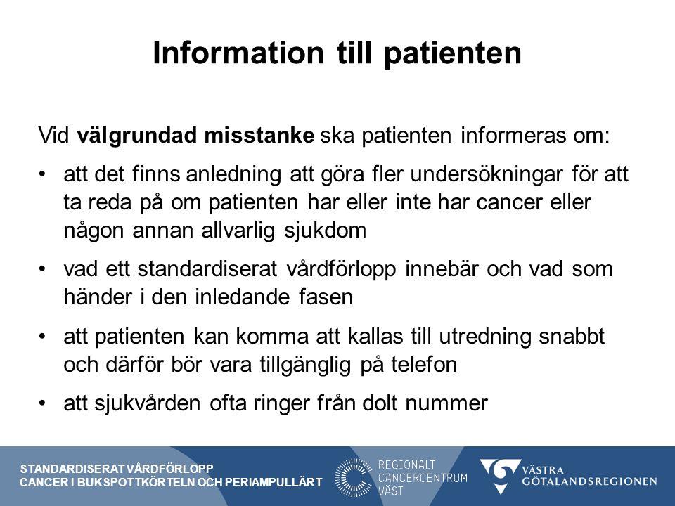 Information till patienten Vid välgrundad misstanke ska patienten informeras om: att det finns anledning att göra fler undersökningar för att ta reda på om patienten har eller inte har cancer eller någon annan allvarlig sjukdom vad ett standardiserat vårdförlopp innebär och vad som händer i den inledande fasen att patienten kan komma att kallas till utredning snabbt och därför bör vara tillgänglig på telefon att sjukvården ofta ringer från dolt nummer STANDARDISERAT VÅRDFÖRLOPP CANCER I BUKSPOTTKÖRTELN OCH PERIAMPULLÄRT