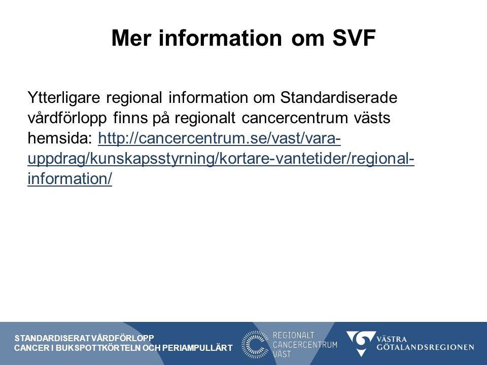 Mer information om SVF Ytterligare regional information om Standardiserade vårdförlopp finns på regionalt cancercentrum västs hemsida: http://cancercentrum.se/vast/vara- uppdrag/kunskapsstyrning/kortare-vantetider/regional- information/http://cancercentrum.se/vast/vara- uppdrag/kunskapsstyrning/kortare-vantetider/regional- information/ STANDARDISERAT VÅRDFÖRLOPP CANCER I BUKSPOTTKÖRTELN OCH PERIAMPULLÄRT