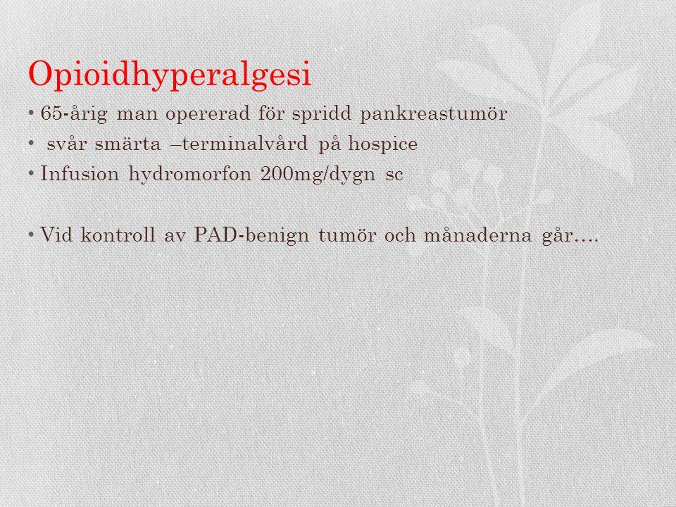 Opioidhyperalgesi 65-årig man opererad för spridd pankreastumör svår smärta –terminalvård på hospice Infusion hydromorfon 200mg/dygn sc Vid kontroll av PAD-benign tumör och månaderna går….
