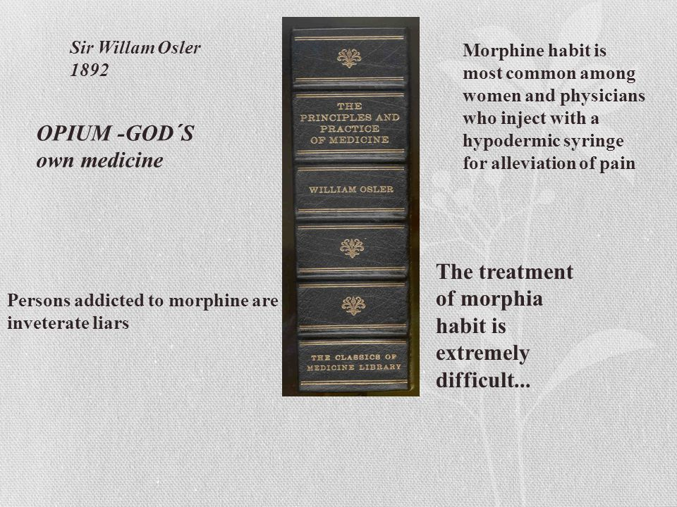 OPIUM -GOD´S own medicine Morphine habit is most common among women and physicians who inject with a hypodermic syringe for alleviation of pain Persons addicted to morphine are inveterate liars The treatment of morphia habit is extremely difficult...