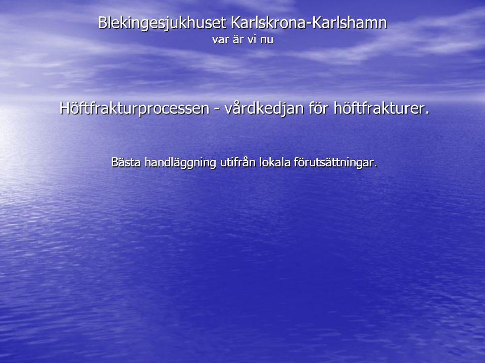 Blekingesjukhuset Karlskrona-Karlshamn var är vi nu Höftfrakturprocessen - vårdkedjan för höftfrakturer. Bästa handläggning utifrån lokala förutsättni