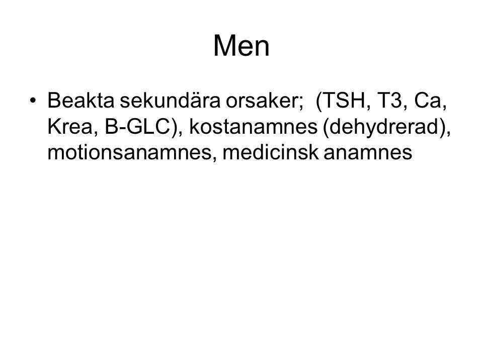 Men Beakta sekundära orsaker; (TSH, T3, Ca, Krea, B-GLC), kostanamnes (dehydrerad), motionsanamnes, medicinsk anamnes