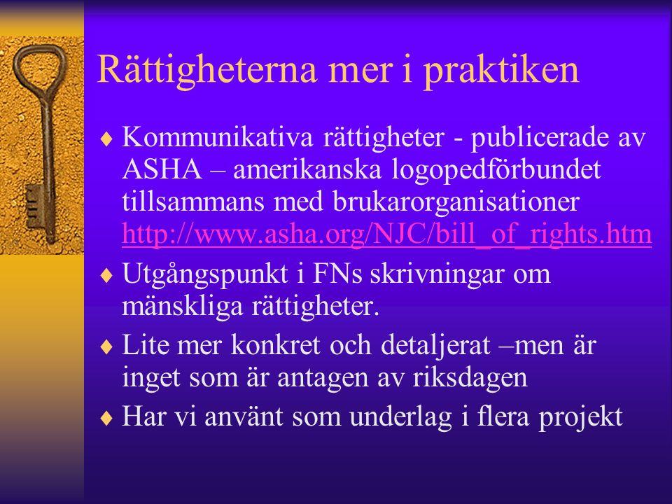Rättigheterna mer i praktiken  Kommunikativa rättigheter - publicerade av ASHA – amerikanska logopedförbundet tillsammans med brukarorganisationer http://www.asha.org/NJC/bill_of_rights.htm http://www.asha.org/NJC/bill_of_rights.htm  Utgångspunkt i FNs skrivningar om mänskliga rättigheter.