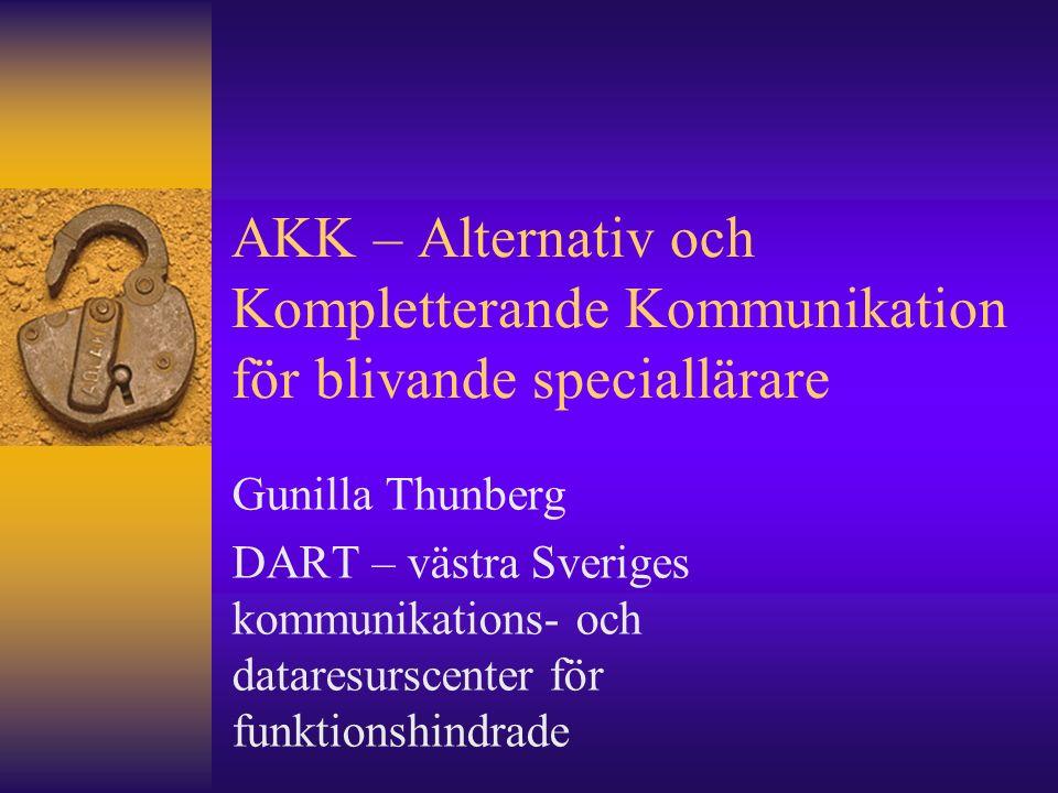 AKK – Alternativ och Kompletterande Kommunikation för blivande speciallärare Gunilla Thunberg DART – västra Sveriges kommunikations- och dataresurscenter för funktionshindrade