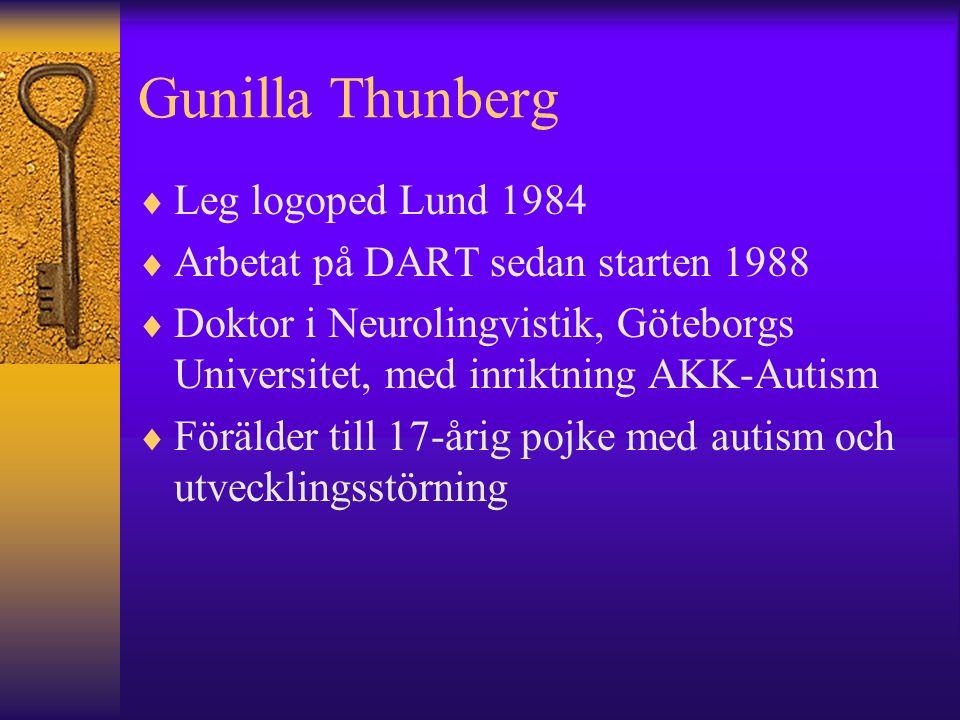 Gunilla Thunberg  Leg logoped Lund 1984  Arbetat på DART sedan starten 1988  Doktor i Neurolingvistik, Göteborgs Universitet, med inriktning AKK-Autism  Förälder till 17-årig pojke med autism och utvecklingsstörning