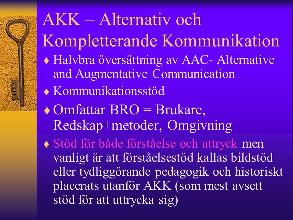 AKK – Alternativ och Kompletterande Kommunikation  Halvbra översättning av AAC- Alternative and Augmentative Communication  Kommunikationsstöd  Omfattar BRO = Brukare, Redskap+metoder, Omgivning  Stöd för både förståelse och uttryck men vanligt är att förståelsestöd kallas bildstöd eller tydliggörande pedagogik och historiskt placerats utanför AKK (som mest avsett stöd för att uttrycka sig)