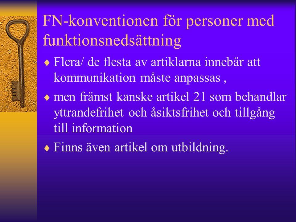 FN-konventionen för personer med funktionsnedsättning  Flera/ de flesta av artiklarna innebär att kommunikation måste anpassas,  men främst kanske artikel 21 som behandlar yttrandefrihet och åsiktsfrihet och tillgång till information  Finns även artikel om utbildning.