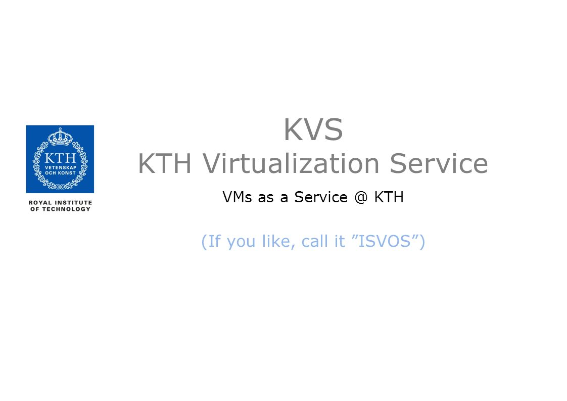 KVS KTH Virtualization Service VMs as a Service @ KTH (If you like, call it ISVOS )