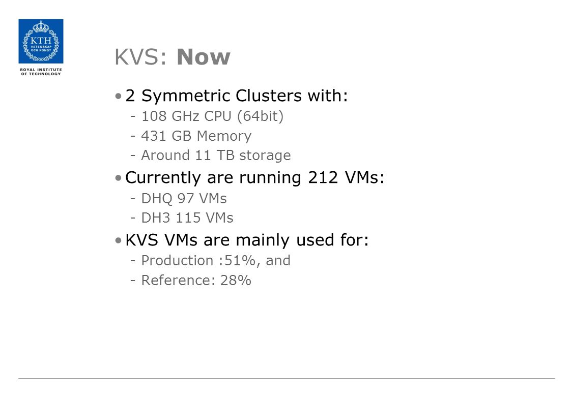 KVS: Now 2 Symmetric Clusters with: -108 GHz CPU (64bit) -431 GB Memory -Around 11 TB storage Currently are running 212 VMs: -DHQ 97 VMs -DH3 115 VMs KVS VMs are mainly used for: -Production :51%, and -Reference: 28%