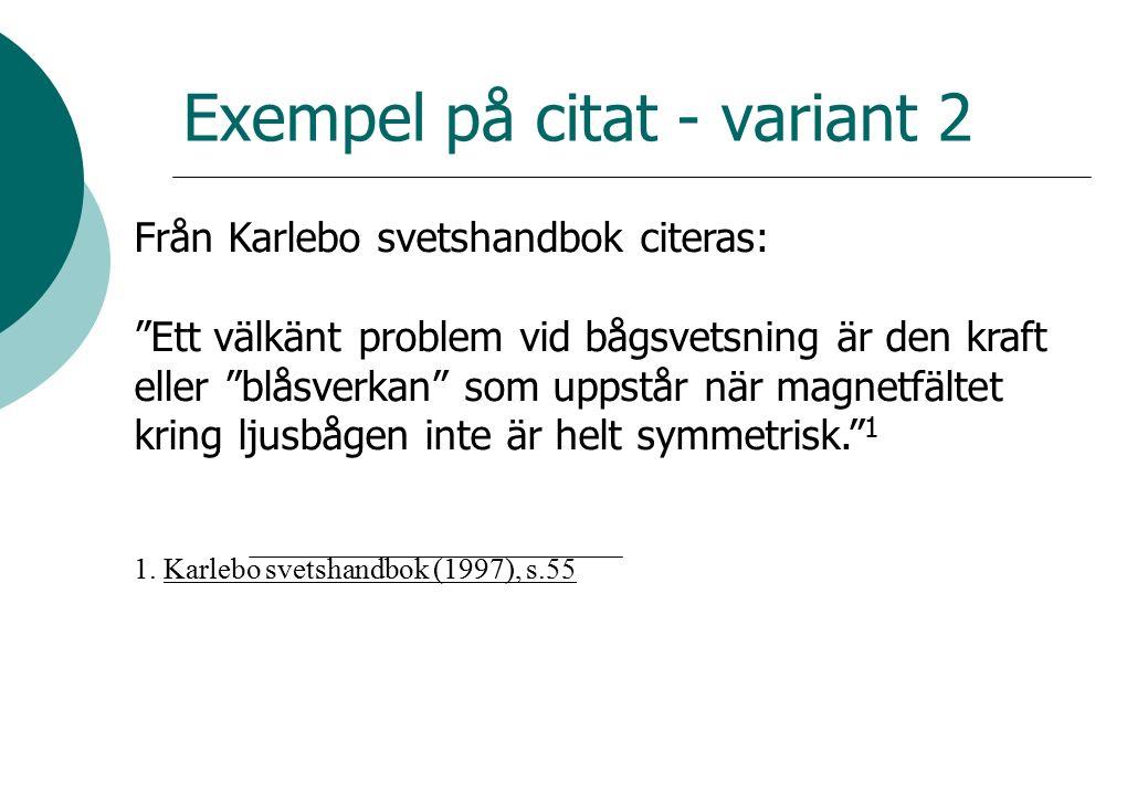 Exempel på citat - variant 2 Från Karlebo svetshandbok citeras: Ett välkänt problem vid bågsvetsning är den kraft eller blåsverkan som uppstår när magnetfältet kring ljusbågen inte är helt symmetrisk. 1 1.