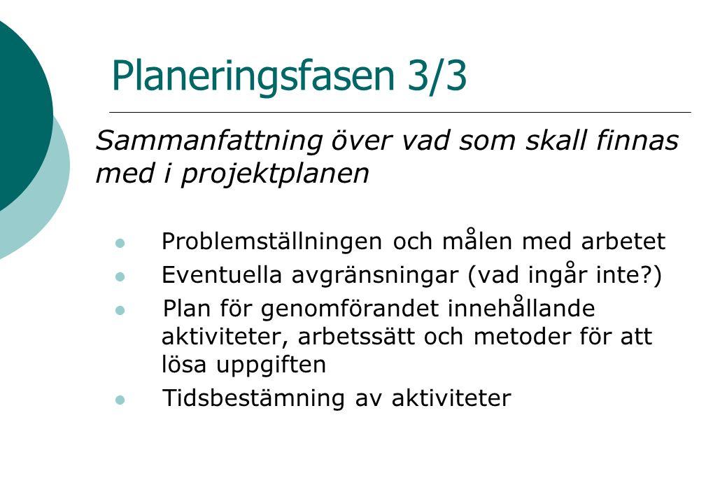 Planeringsfasen 3/3 Sammanfattning över vad som skall finnas med i projektplanen Problemställningen och målen med arbetet Eventuella avgränsningar (vad ingår inte?) Plan för genomförandet innehållande aktiviteter, arbetssätt och metoder för att lösa uppgiften Tidsbestämning av aktiviteter
