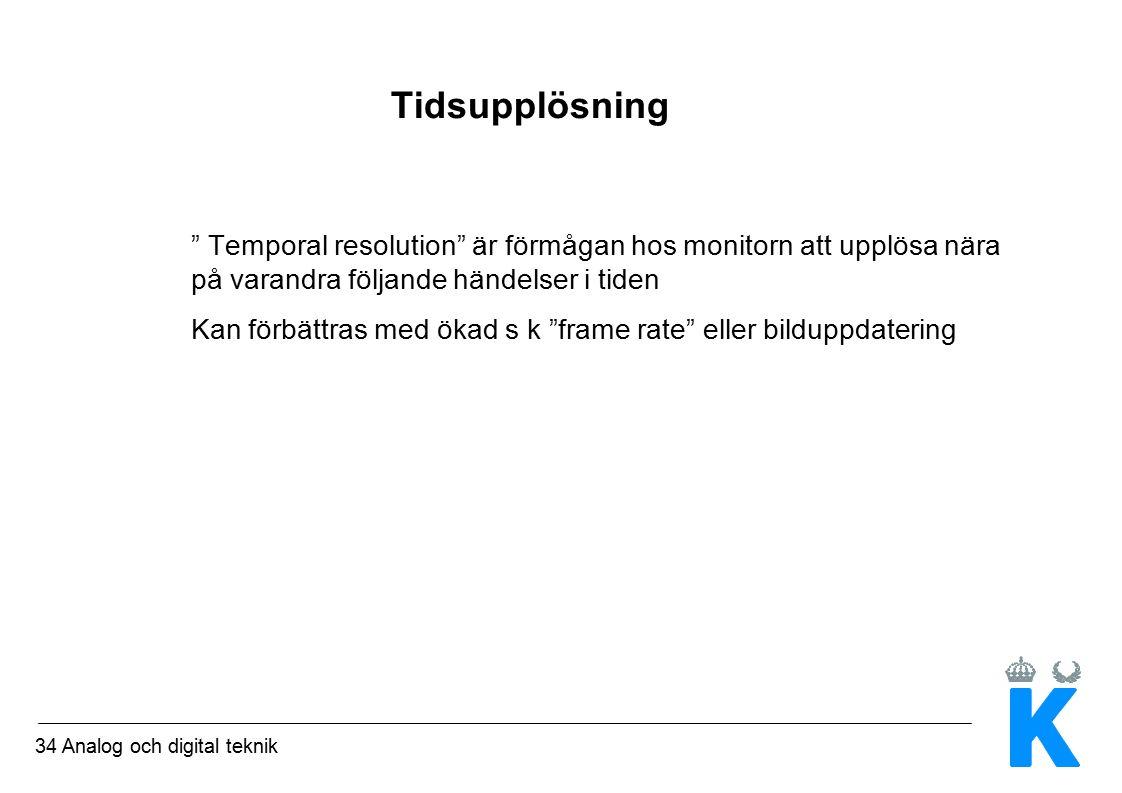 34 Analog och digital teknik Tidsupplösning Temporal resolution är förmågan hos monitorn att upplösa nära på varandra följande händelser i tiden Kan förbättras med ökad s k frame rate eller bilduppdatering