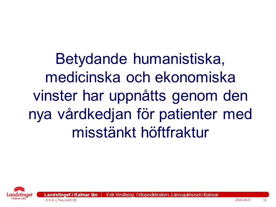 WWW.LTKALMAR.SE Landstinget i Kalmar län Erik Vestberg, Ortopedkliniken, Länssjukhuset i Kalmar 2009-09-0112 Betydande humanistiska, medicinska och ekonomiska vinster har uppnåtts genom den nya vårdkedjan för patienter med misstänkt höftfraktur